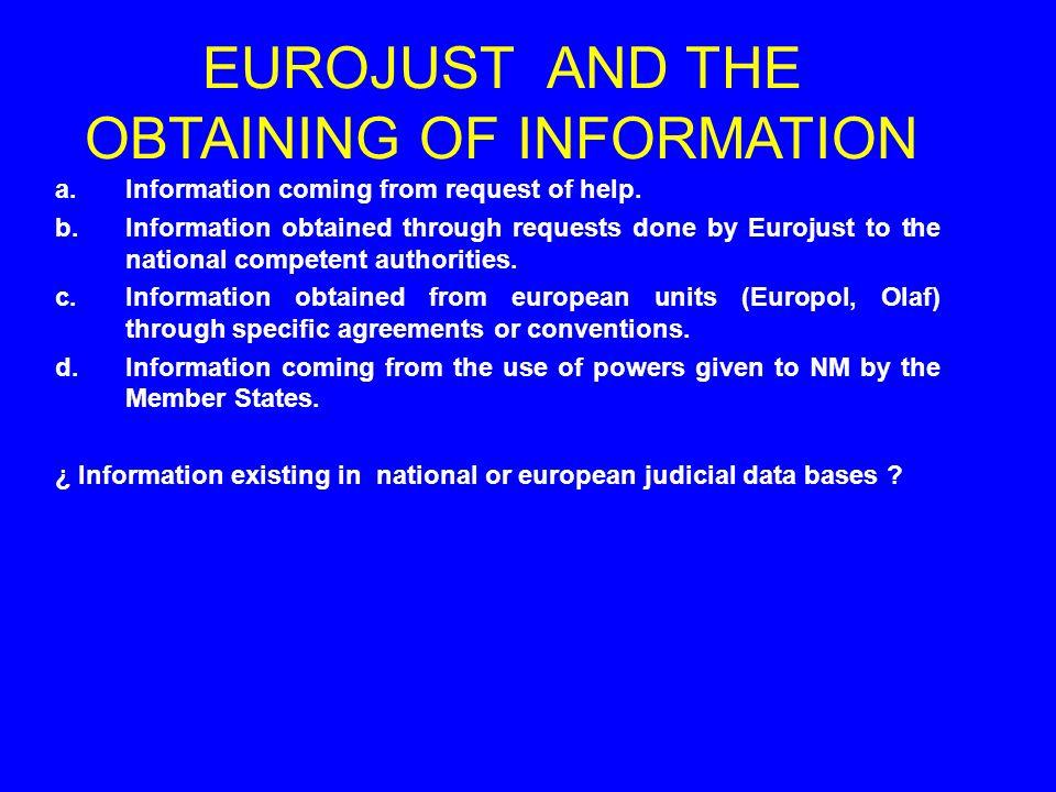 a.Information coming from request of help. b.Information obtained through requests done by Eurojust to the national competent authorities. c.Informati