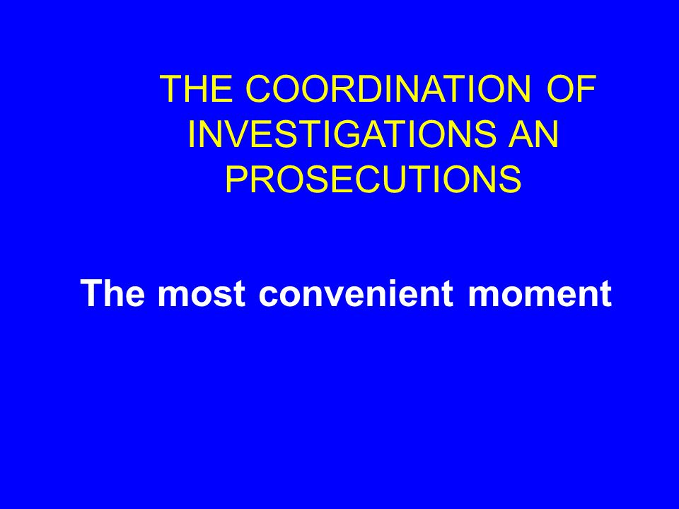 THE COORDINATION OF INVESTIGATIONS AN PROSECUTIONS The most convenient moment