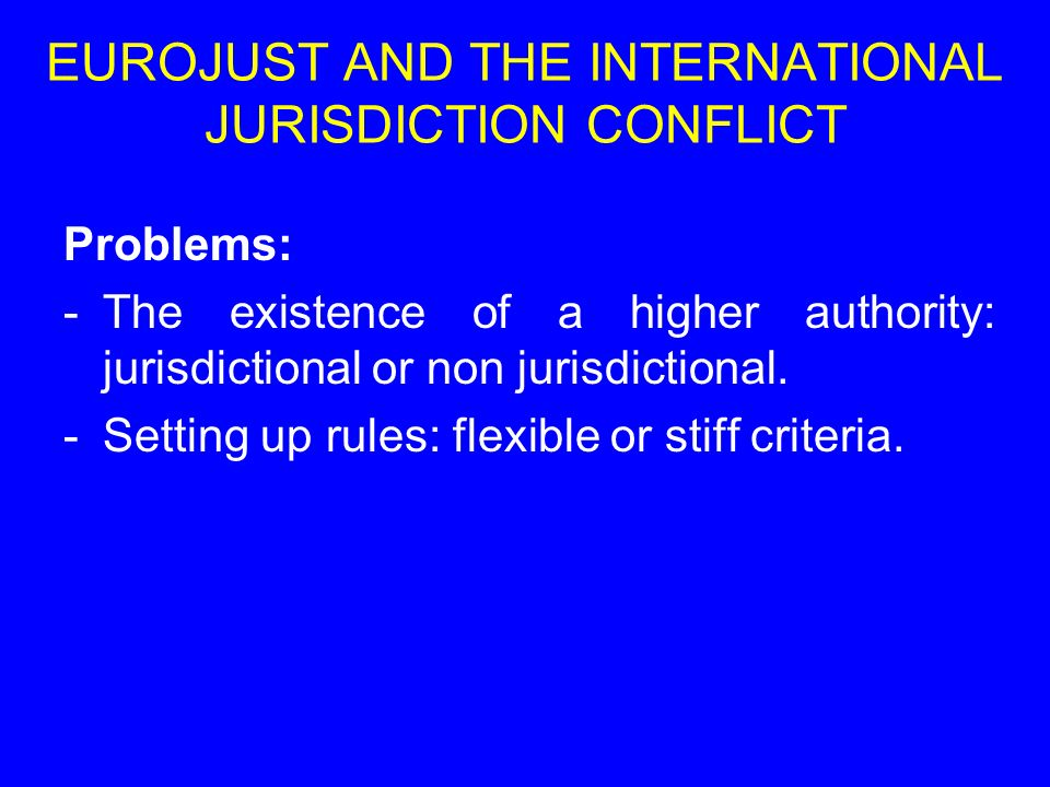 Problems: -The existence of a higher authority: jurisdictional or non jurisdictional. -Setting up rules: flexible or stiff criteria. EUROJUST AND THE