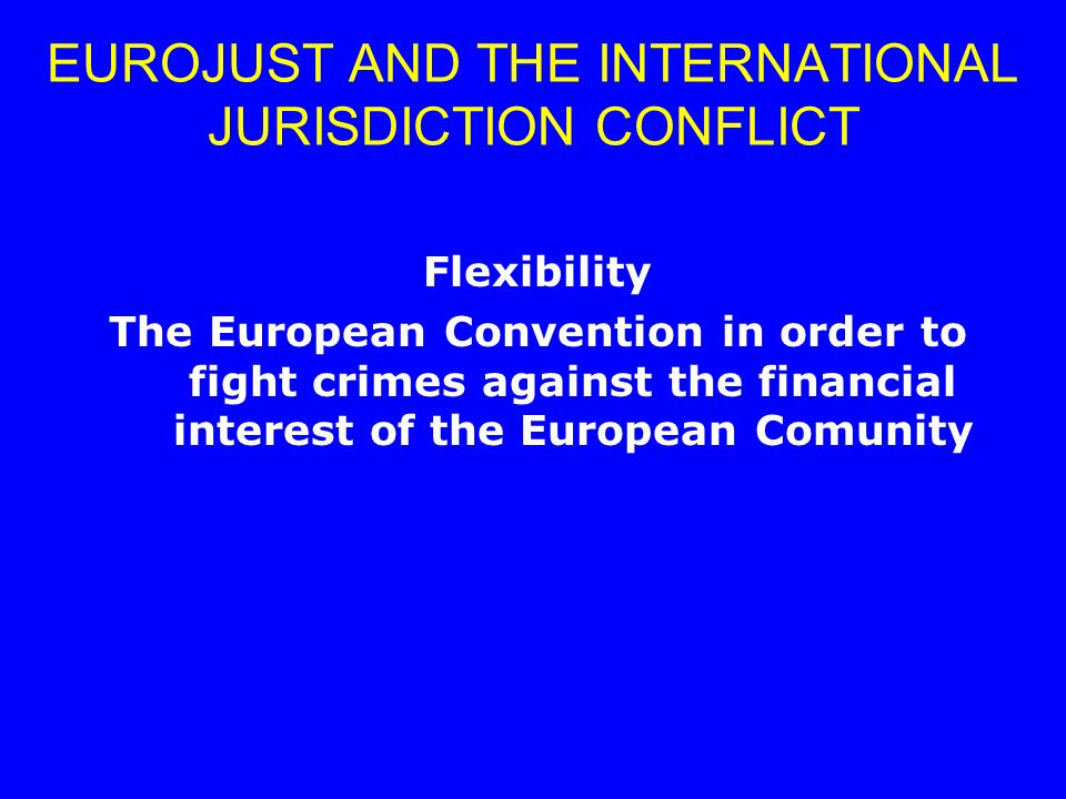 Flexibility The European Convention in order to fight crimes against the financial interest of the European Comunity EUROJUST AND THE INTERNATIONAL JU