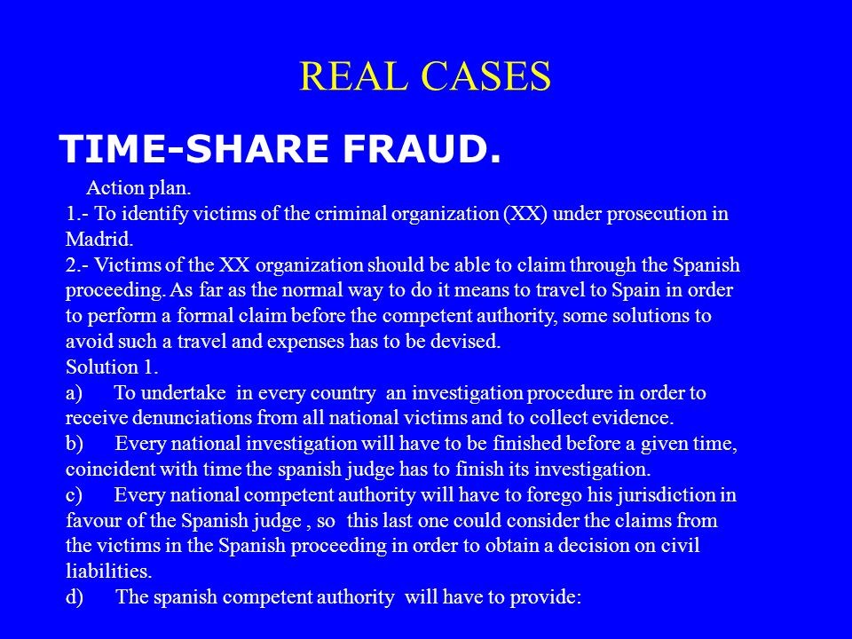 TIME-SHARE FRAUD. REAL CASES Action plan. 1.- To identify victims of the criminal organization (XX) under prosecution in Madrid. 2.- Victims of the XX