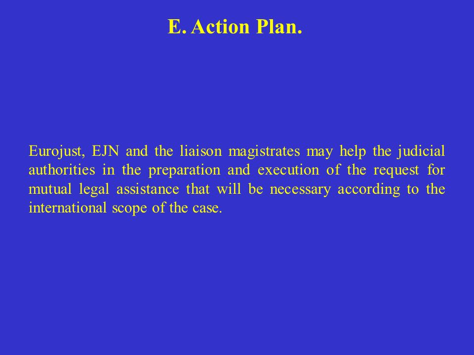 E. Action Plan. Eurojust, EJN and the liaison magistrates may help the judicial authorities in the preparation and execution of the request for mutual