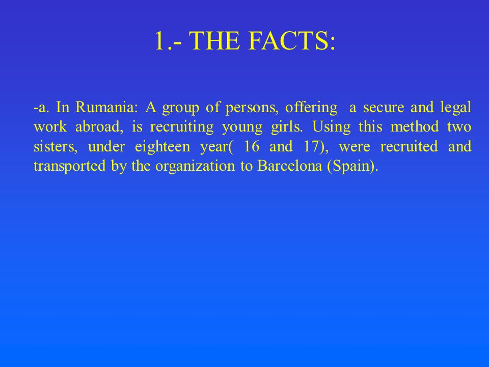 1.- THE FACTS: -a. In Rumania: A group of persons, offering a secure and legal work abroad, is recruiting young girls. Using this method two sisters,
