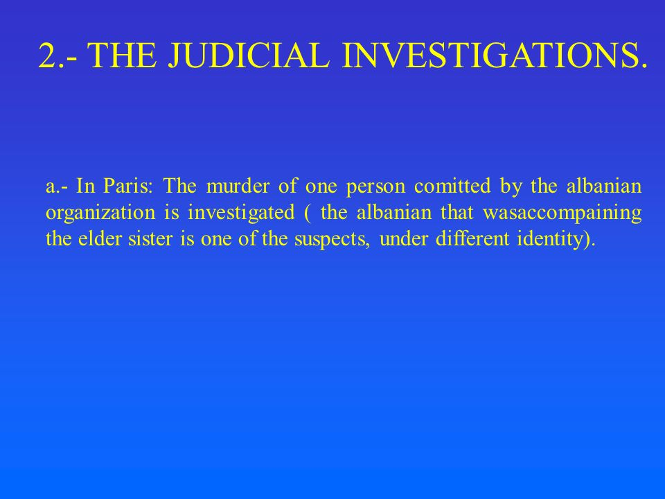 2.- THE JUDICIAL INVESTIGATIONS. a.- In Paris: The murder of one person comitted by the albanian organization is investigated ( the albanian that wasa