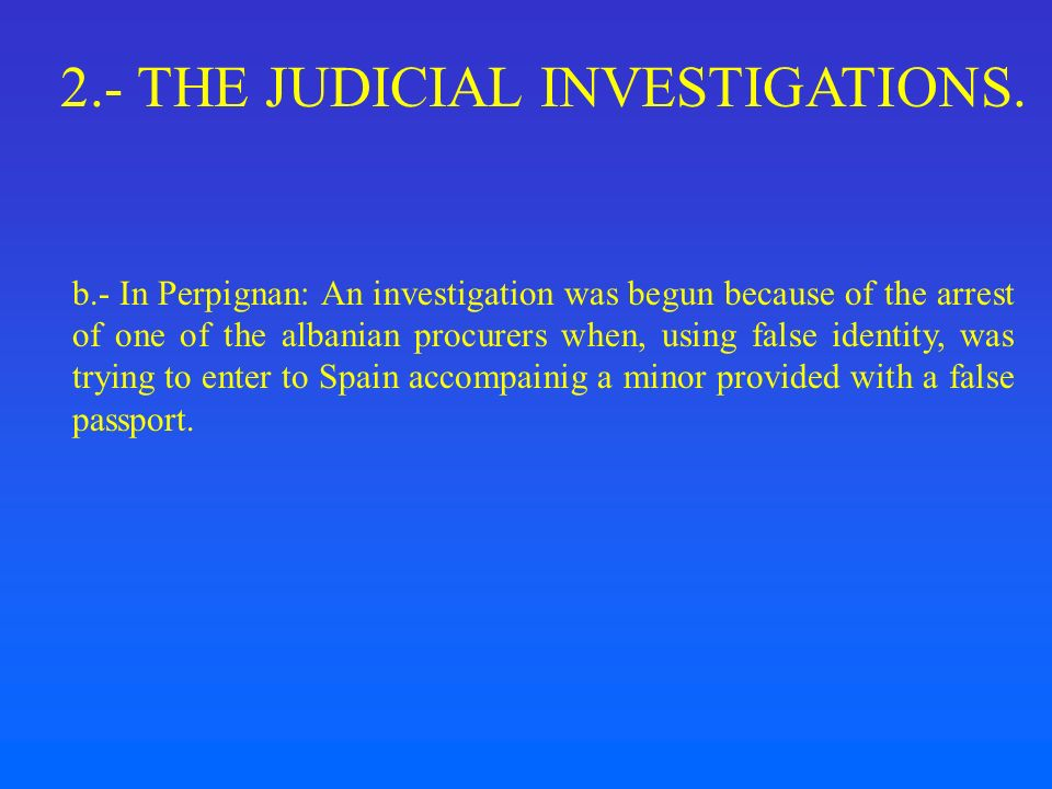 2.- THE JUDICIAL INVESTIGATIONS. b.- In Perpignan: An investigation was begun because of the arrest of one of the albanian procurers when, using false