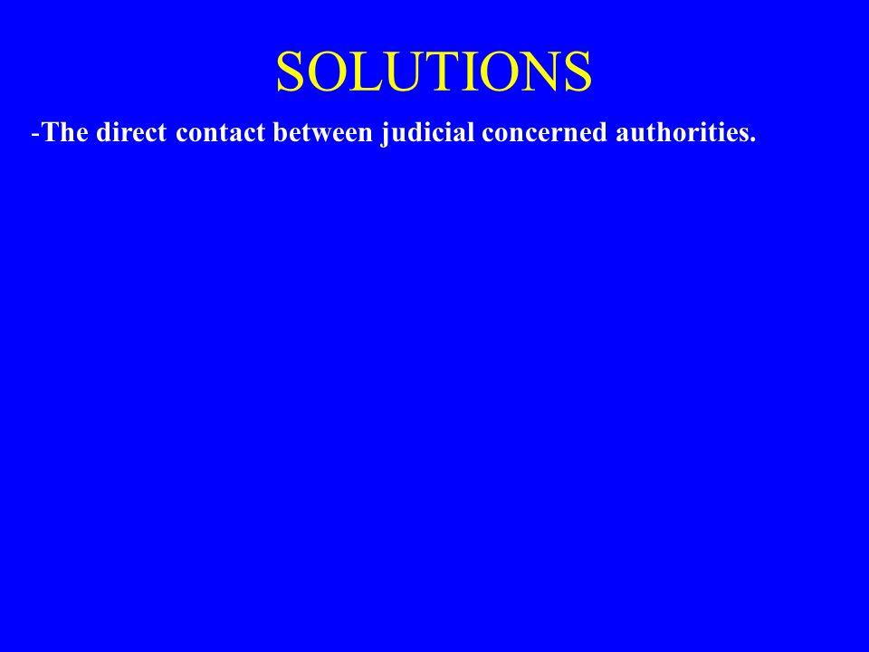 SOLUTIONS -The direct contact between judicial concerned authorities.