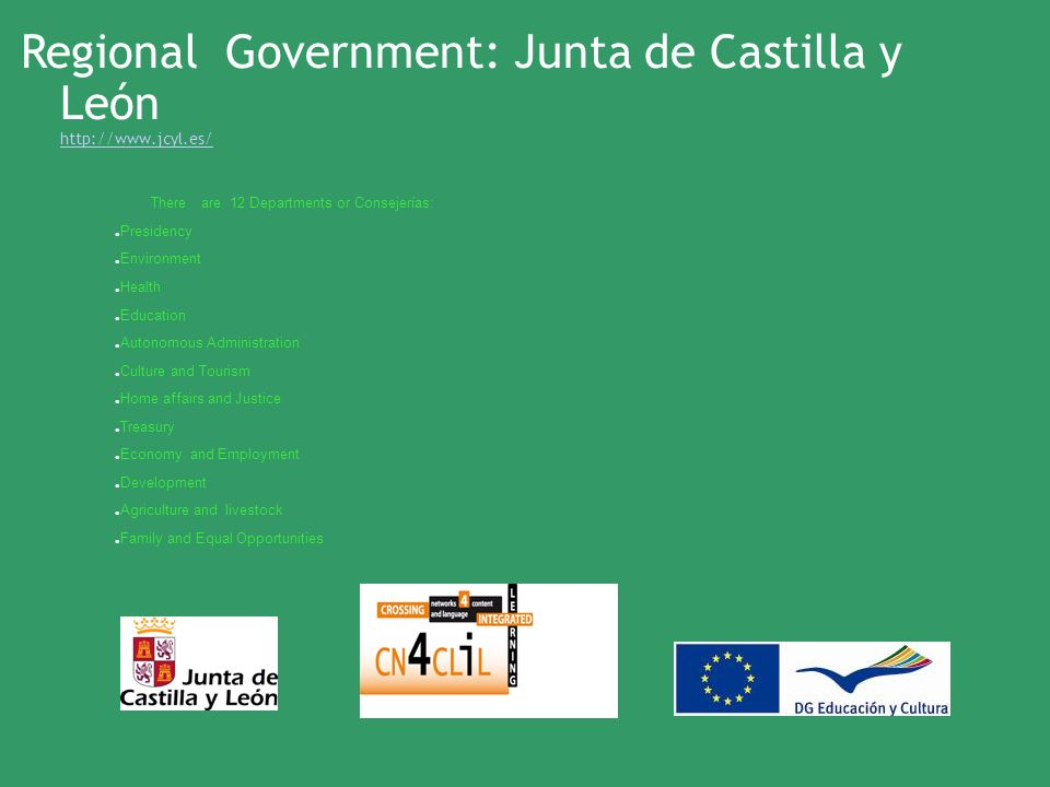 There are 12 Departments or Consejerías: Presidency Environment Health Education Autonomous Administration Culture and Tourism Home affairs and Justice Treasury Economy and Employment Development Agriculture and livestock Family and Equal Opportunities Regional Government: Junta de Castilla y León http://www.jcyl.es/ http://www.jcyl.es/