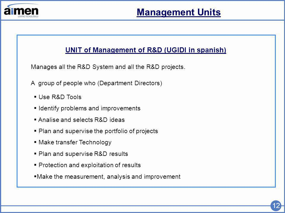 Management Units 12 UNIT of Management of R&D (UGIDI in spanish) Manages all the R&D System and all the R&D projects.