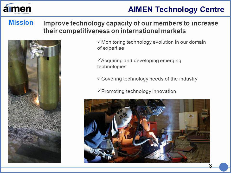 3 Mission Improve technology capacity of our members to increase their competitiveness on international markets AIMEN Technology Centre Monitoring technology evolution in our domain of expertise Acquiring and developing emerging technologies Covering technology needs of the industry Promoting technology innovation