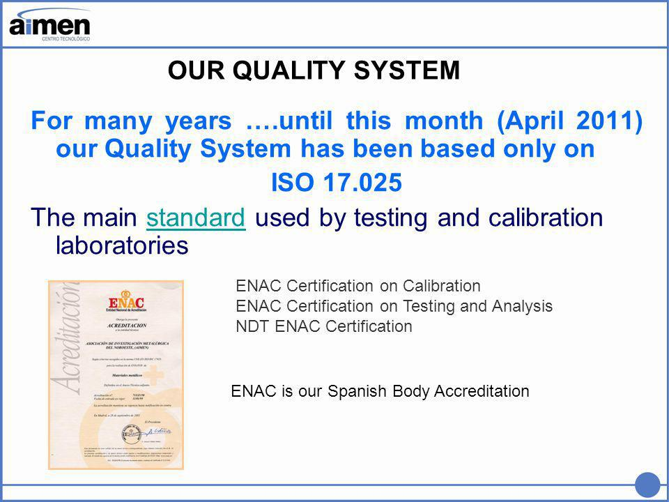 For many years ….until this month (April 2011) our Quality System has been based only on ISO 17.025 The main standard used by testing and calibration laboratoriesstandard OUR QUALITY SYSTEM ENAC Certification on Calibration ENAC Certification on Testing and Analysis NDT ENAC Certification ENAC is our Spanish Body Accreditation
