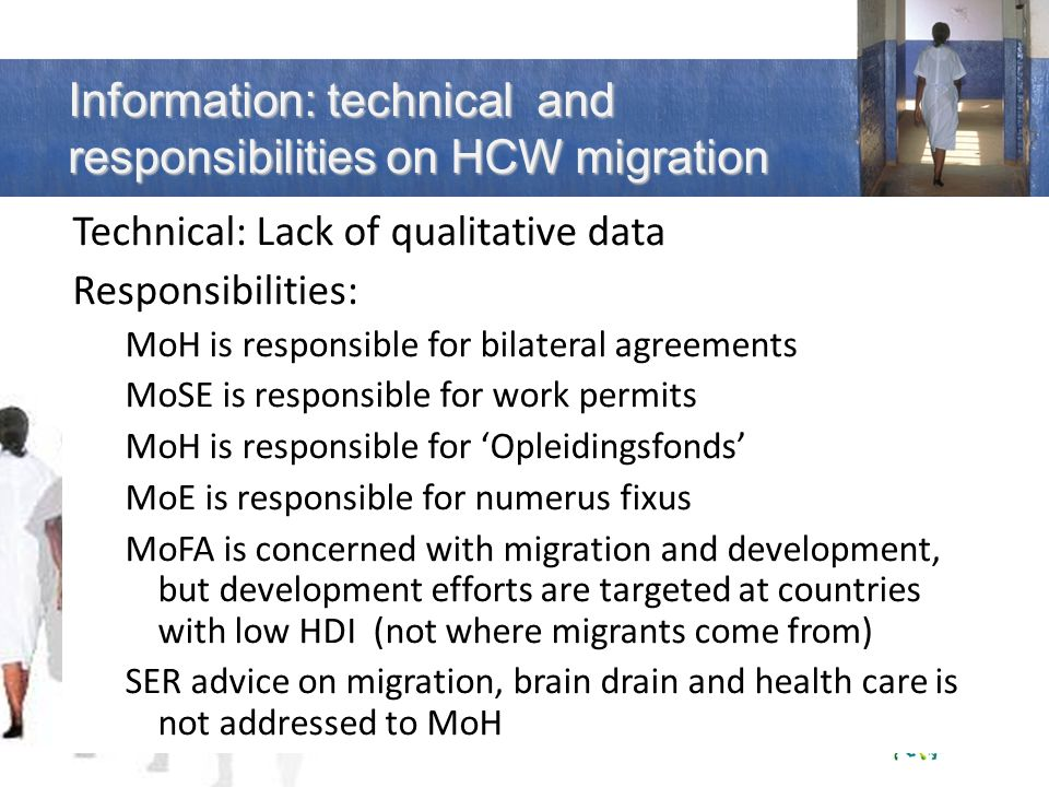 Technical: Lack of qualitative data Responsibilities: MoH is responsible for bilateral agreements MoSE is responsible for work permits MoH is responsible for Opleidingsfonds MoE is responsible for numerus fixus MoFA is concerned with migration and development, but development efforts are targeted at countries with low HDI (not where migrants come from) SER advice on migration, brain drain and health care is not addressed to MoH Information: technical and responsibilities on HCW migration