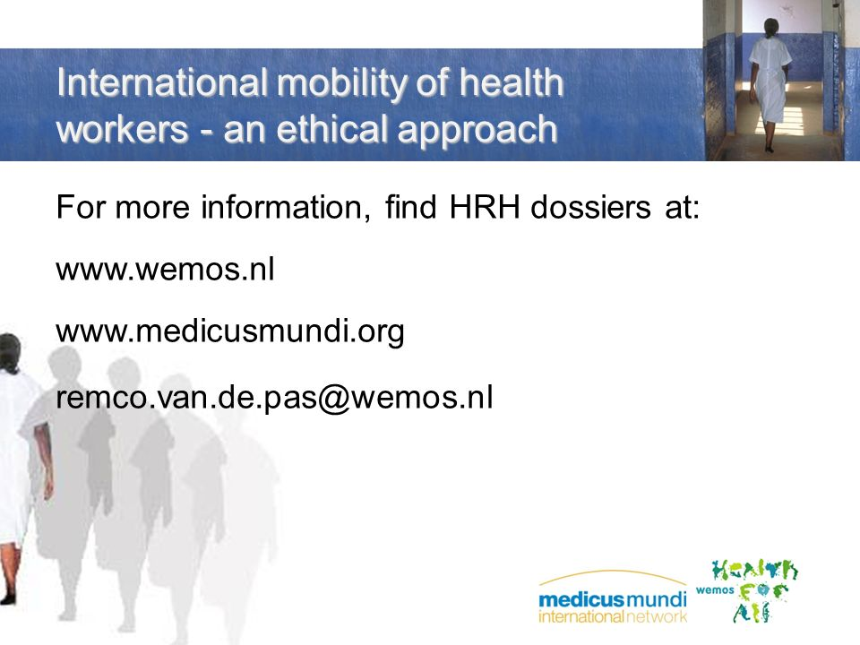 International mobility of health workers - an ethical approach For more information, find HRH dossiers at: www.wemos.nl www.medicusmundi.org remco.van
