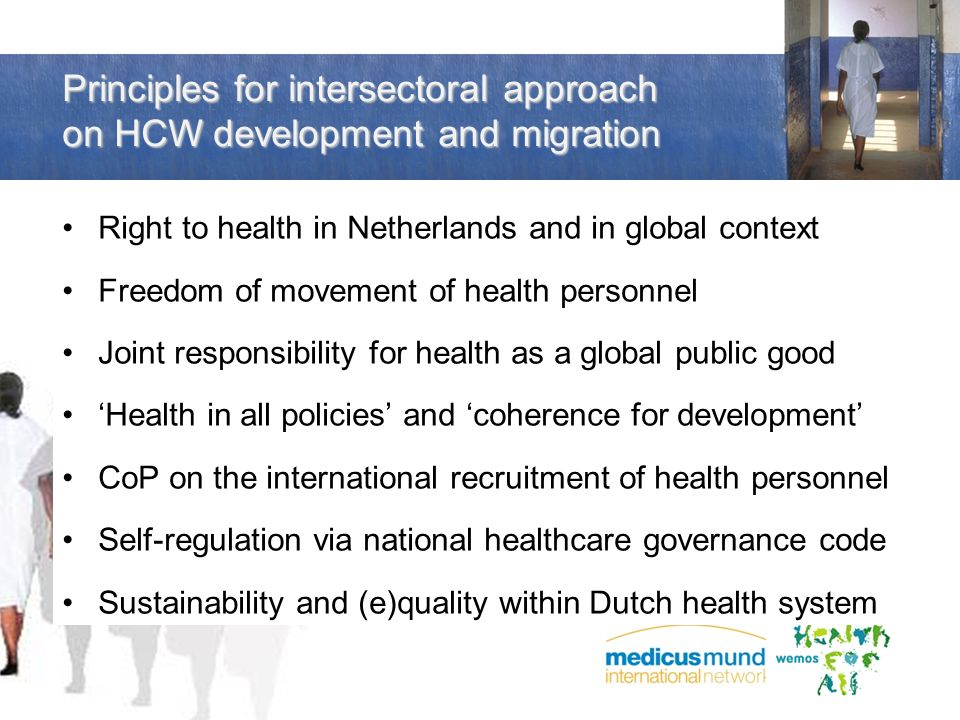 Principles for intersectoral approach on HCW development and migration Right to health in Netherlands and in global context Freedom of movement of health personnel Joint responsibility for health as a global public good Health in all policies and coherence for development CoP on the international recruitment of health personnel Self-regulation via national healthcare governance code Sustainability and (e)quality within Dutch health system