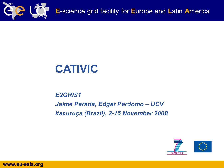 www.eu-eela.org E-science grid facility for Europe and Latin America E2GRIS1 Jaime Parada, Edgar Perdomo – UCV Itacuruça (Brazil), 2-15 November 2008 CATIVIC