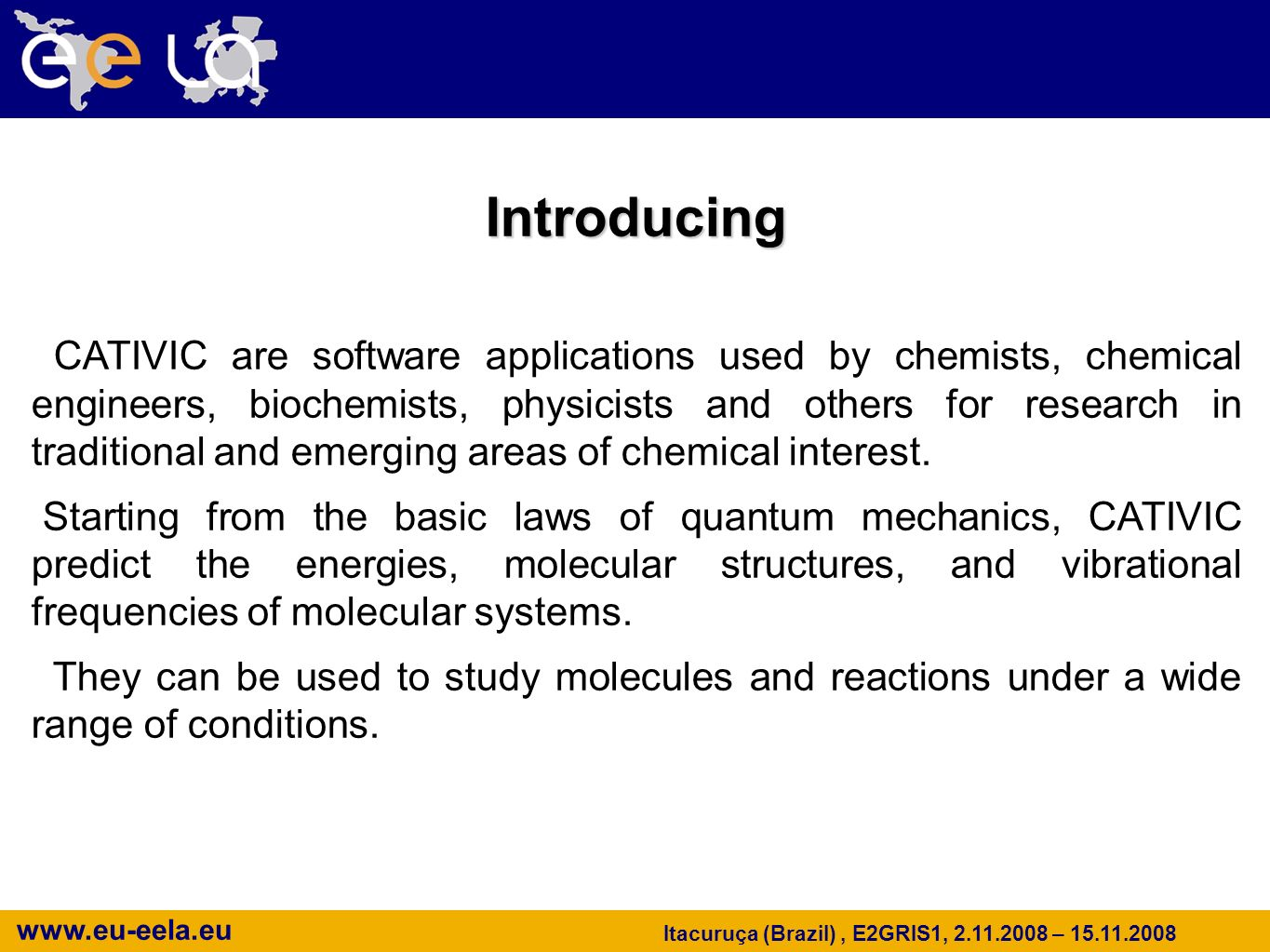 www.eu-eela.eu Itacuruça (Brazil), E2GRIS1, 2.11.2008 – 15.11.2008 Introducing CATIVIC are software applications used by chemists, chemical engineers, biochemists, physicists and others for research in traditional and emerging areas of chemical interest.