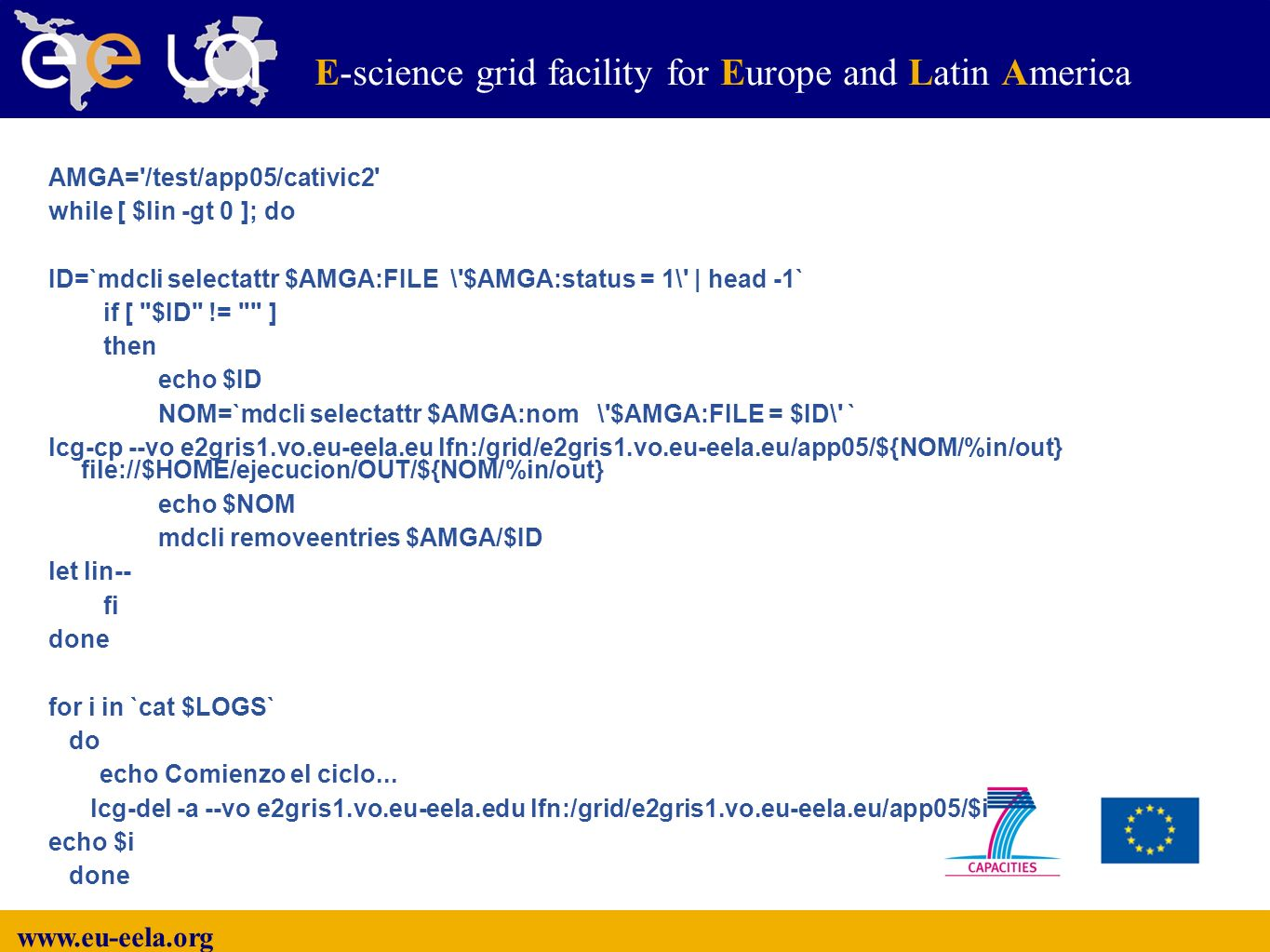 www.eu-eela.org E-science grid facility for Europe and Latin America AMGA= /test/app05/cativic2 while [ $lin -gt 0 ]; do ID=`mdcli selectattr $AMGA:FILE \ $AMGA:status = 1\ | head -1` if [ $ID != ] then echo $ID NOM=`mdcli selectattr $AMGA:nom \ $AMGA:FILE = $ID\ ` lcg-cp --vo e2gris1.vo.eu-eela.eu lfn:/grid/e2gris1.vo.eu-eela.eu/app05/${NOM/%in/out} file://$HOME/ejecucion/OUT/${NOM/%in/out} echo $NOM mdcli removeentries $AMGA/$ID let lin-- fi done for i in `cat $LOGS` do echo Comienzo el ciclo...