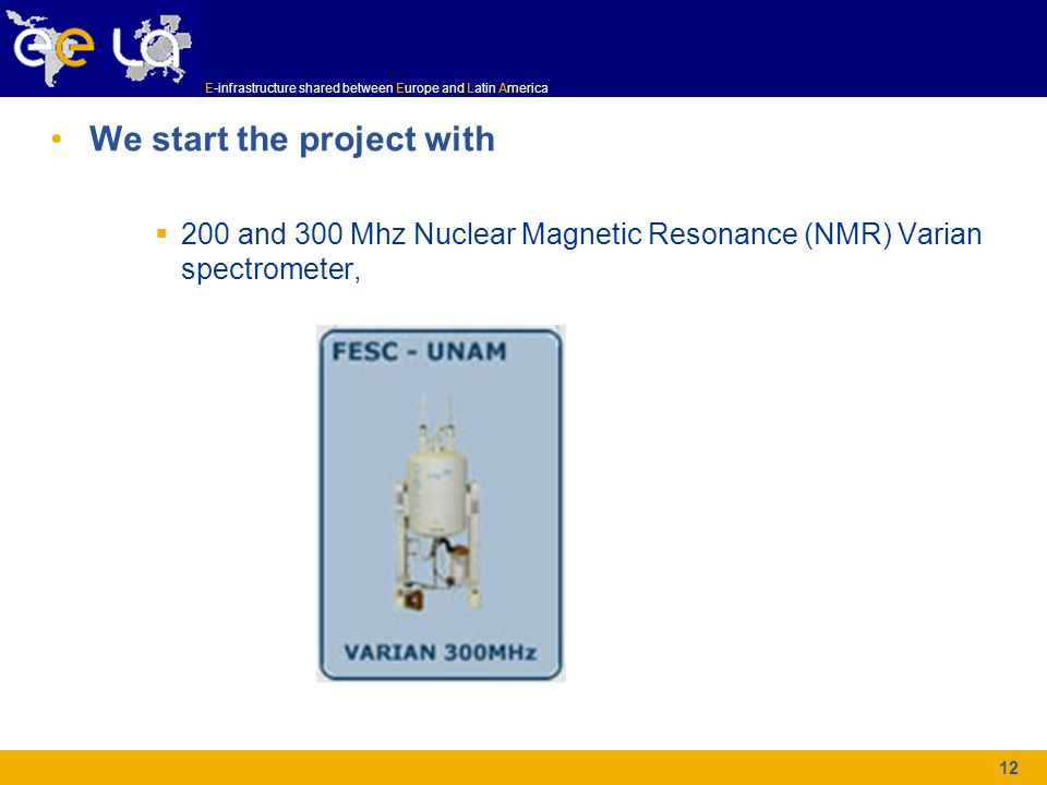 E-infrastructure shared between Europe and Latin America 12 We start the project with 200 and 300 Mhz Nuclear Magnetic Resonance (NMR) Varian spectrom