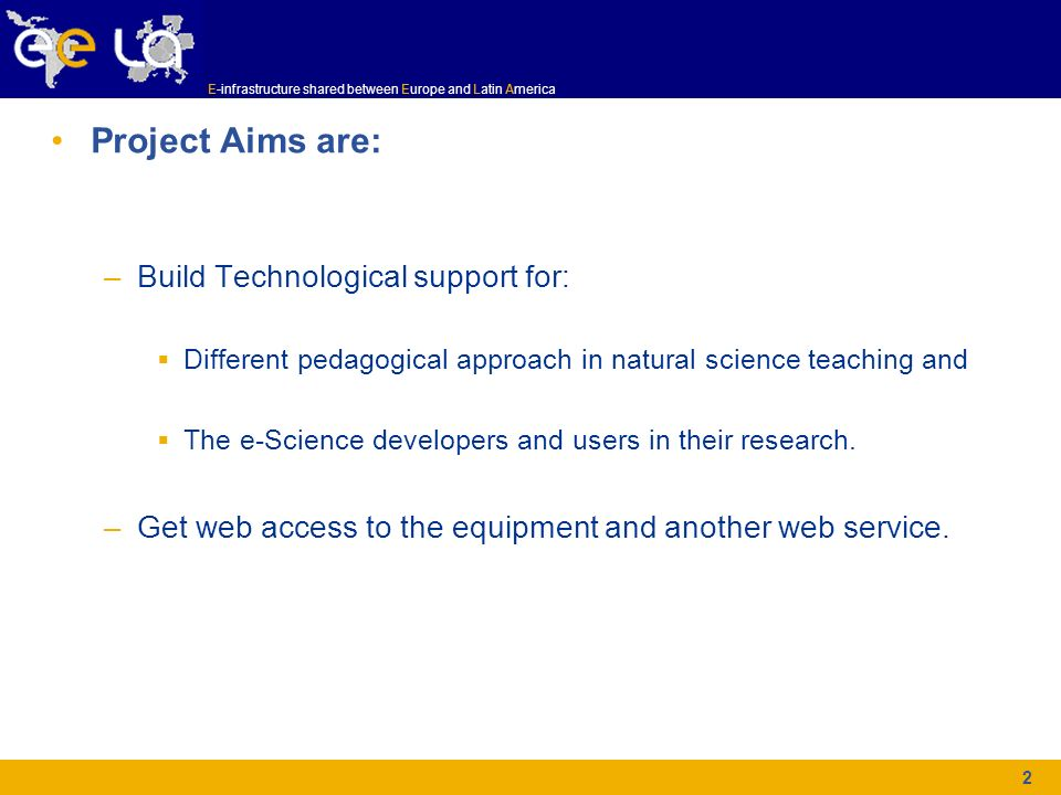 E-infrastructure shared between Europe and Latin America 2 Project Aims are: –Build Technological support for: Different pedagogical approach in natur