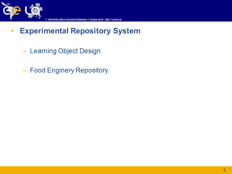 E-infrastructure shared between Europe and Latin America 5 Experimental Repository System –Learning Object Design –Food Enginery Repository