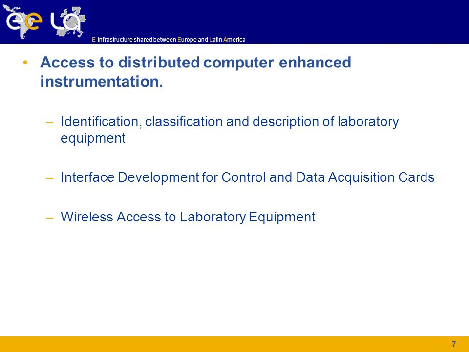 E-infrastructure shared between Europe and Latin America 7 Access to distributed computer enhanced instrumentation. –Identification, classification an