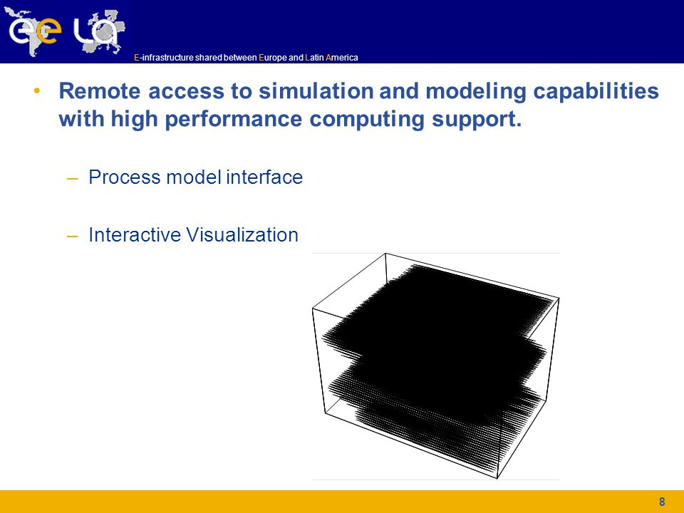 E-infrastructure shared between Europe and Latin America 8 Remote access to simulation and modeling capabilities with high performance computing suppo