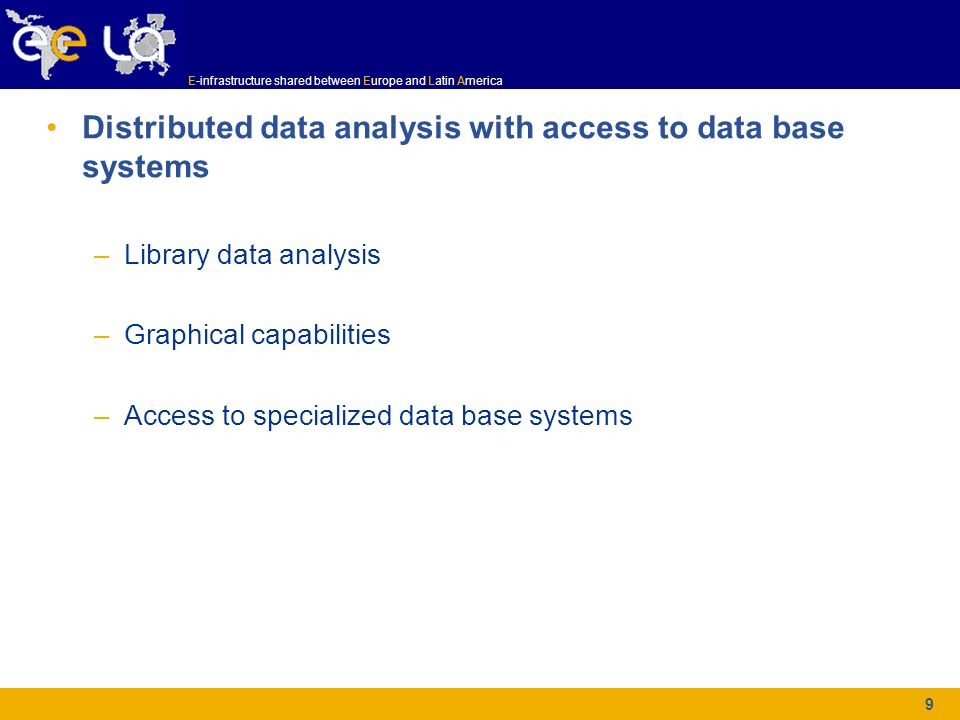E-infrastructure shared between Europe and Latin America 9 Distributed data analysis with access to data base systems –Library data analysis –Graphica
