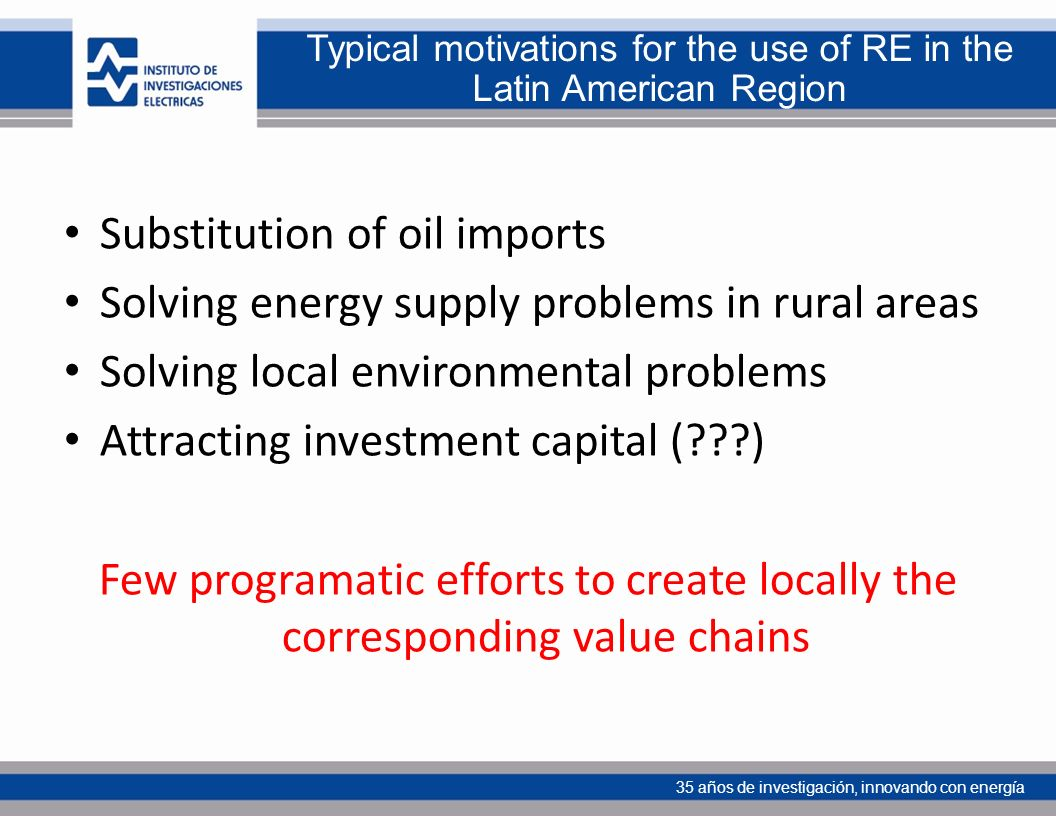 35 años de investigación, innovando con energía Typical motivations for the use of RE in the Latin American Region Substitution of oil imports Solving energy supply problems in rural areas Solving local environmental problems Attracting investment capital (???) Few programatic efforts to create locally the corresponding value chains
