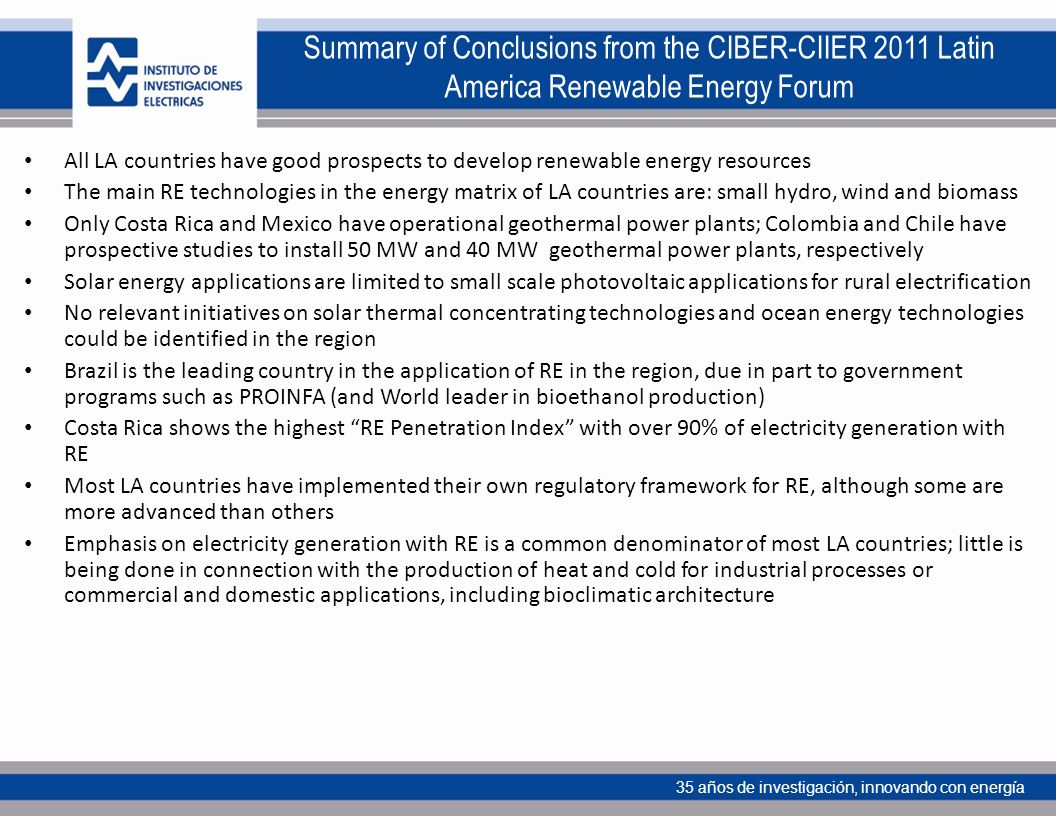 35 años de investigación, innovando con energía Summary of Conclusions from the CIBER-CIIER 2011 Latin America Renewable Energy Forum All LA countries have good prospects to develop renewable energy resources The main RE technologies in the energy matrix of LA countries are: small hydro, wind and biomass Only Costa Rica and Mexico have operational geothermal power plants; Colombia and Chile have prospective studies to install 50 MW and 40 MW geothermal power plants, respectively Solar energy applications are limited to small scale photovoltaic applications for rural electrification No relevant initiatives on solar thermal concentrating technologies and ocean energy technologies could be identified in the region Brazil is the leading country in the application of RE in the region, due in part to government programs such as PROINFA (and World leader in bioethanol production) Costa Rica shows the highest RE Penetration Index with over 90% of electricity generation with RE Most LA countries have implemented their own regulatory framework for RE, although some are more advanced than others Emphasis on electricity generation with RE is a common denominator of most LA countries; little is being done in connection with the production of heat and cold for industrial processes or commercial and domestic applications, including bioclimatic architecture