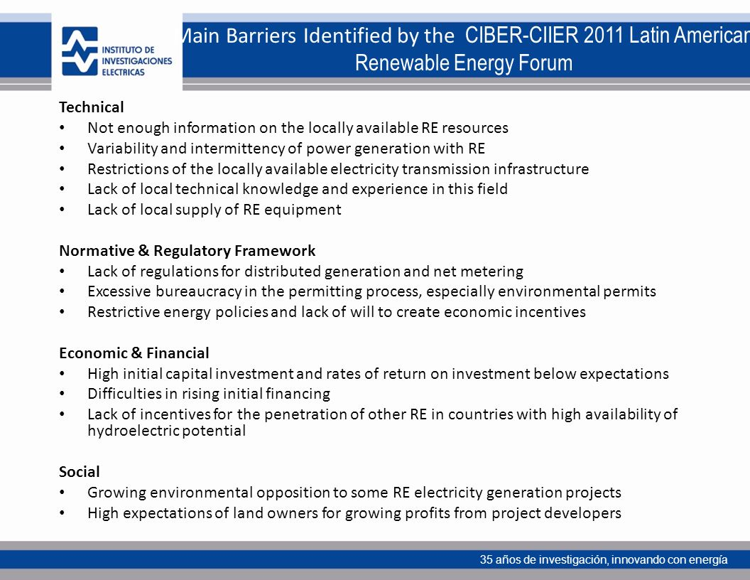 35 años de investigación, innovando con energía Main Barriers Identified by the CIBER-CIIER 2011 Latin American Renewable Energy Forum Technical Not enough information on the locally available RE resources Variability and intermittency of power generation with RE Restrictions of the locally available electricity transmission infrastructure Lack of local technical knowledge and experience in this field Lack of local supply of RE equipment Normative & Regulatory Framework Lack of regulations for distributed generation and net metering Excessive bureaucracy in the permitting process, especially environmental permits Restrictive energy policies and lack of will to create economic incentives Economic & Financial High initial capital investment and rates of return on investment below expectations Difficulties in rising initial financing Lack of incentives for the penetration of other RE in countries with high availability of hydroelectric potential Social Growing environmental opposition to some RE electricity generation projects High expectations of land owners for growing profits from project developers