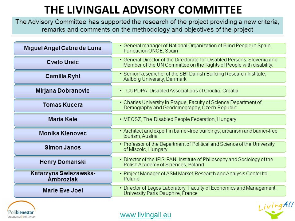 www.livingall.eu THE LIVINGALL ADVISORY COMMITTEE The Advisory Committee has supported the research of the project providing a new criteria, remarks and comments on the methodology and objectives of the project General manager of National Organization of Blind People in Spain, Fundacion ONCE, Spain Miguel Angel Cabra de Luna General Director of the Directorate for Disabled Persons, Slovenia and Member of the UN Committee on the Rights of People with disability.