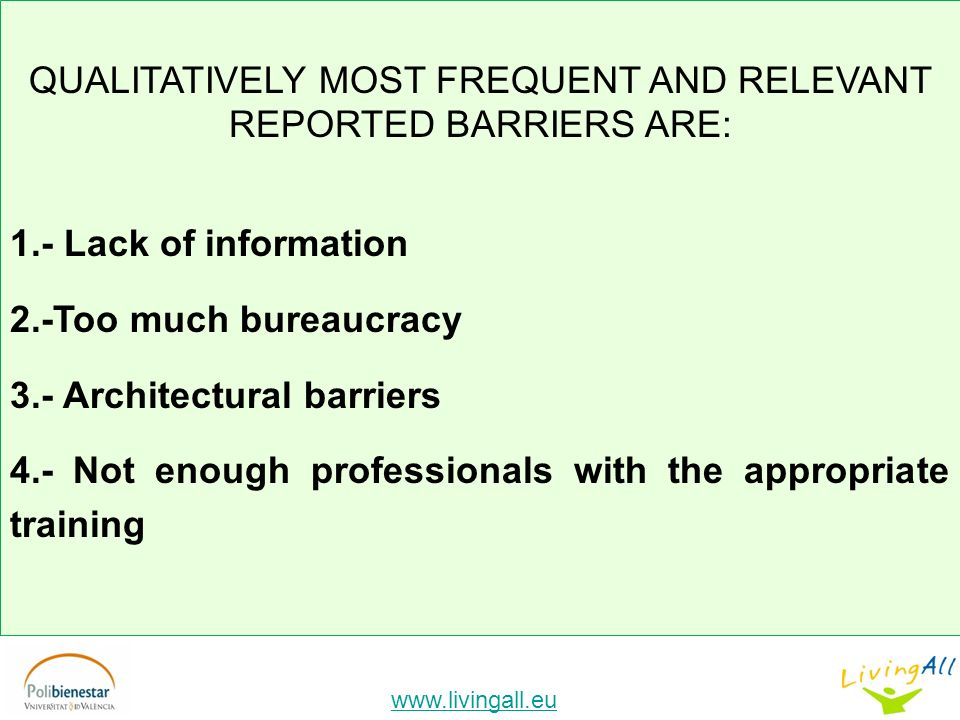 www.livingall.eu QUALITATIVELY MOST FREQUENT AND RELEVANT REPORTED BARRIERS ARE: 1.- Lack of information 2.-Too much bureaucracy 3.- Architectural barriers 4.- Not enough professionals with the appropriate training
