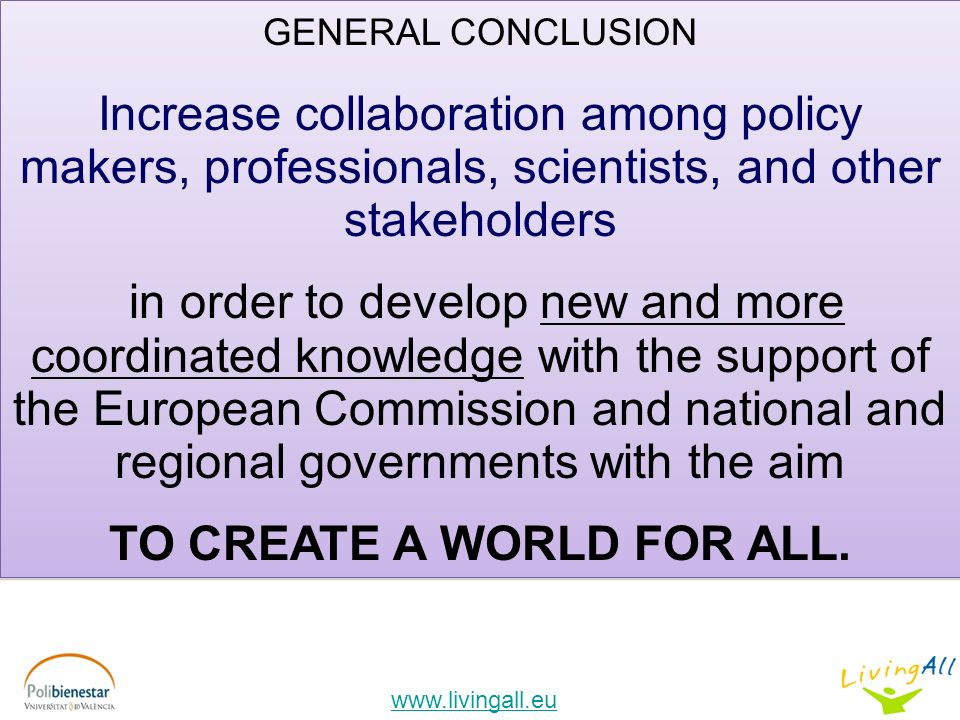 GENERAL CONCLUSION Increase collaboration among policy makers, professionals, scientists, and other stakeholders in order to develop new and more coordinated knowledge with the support of the European Commission and national and regional governments with the aim TO CREATE A WORLD FOR ALL.