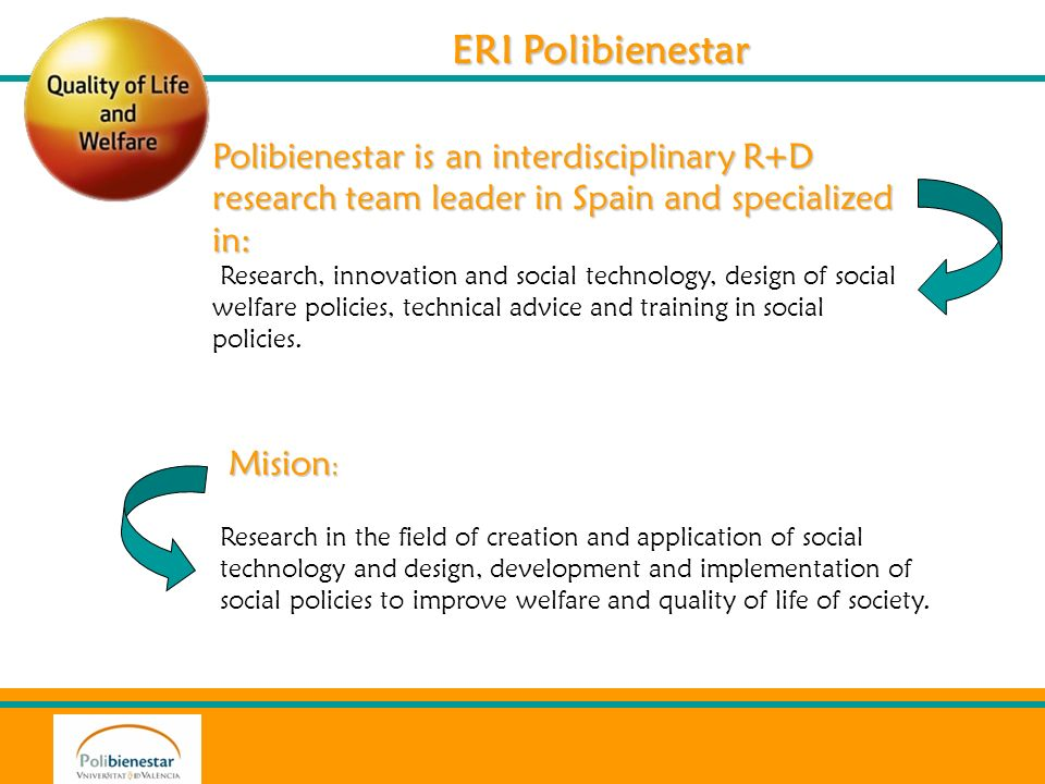 ERI Polibienestar Polibienestar is an interdisciplinary R+D research team leader in Spain and specialized in: Research, innovation and social technology, design of social welfare policies, technical advice and training in social policies.