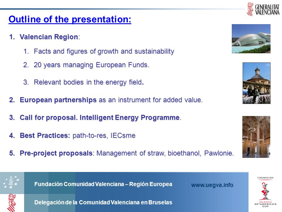 Fundación Comunidad Valenciana – Región Europea Delegación de la Comunidad Valenciana en Bruselas www.uegva.info Outline of the presentation: 1.Valencian Region: 1.Facts and figures of growth and sustainability 2.20 years managing European Funds.