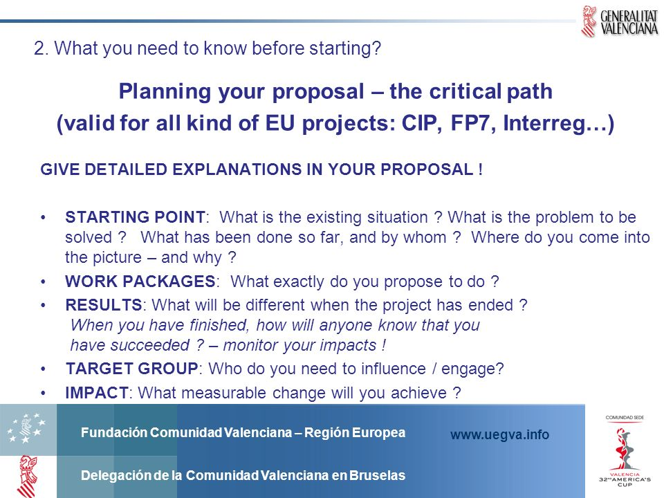 Fundación Comunidad Valenciana – Región Europea Delegación de la Comunidad Valenciana en Bruselas www.uegva.info Planning your proposal – the critical path (valid for all kind of EU projects: CIP, FP7, Interreg…) 2.