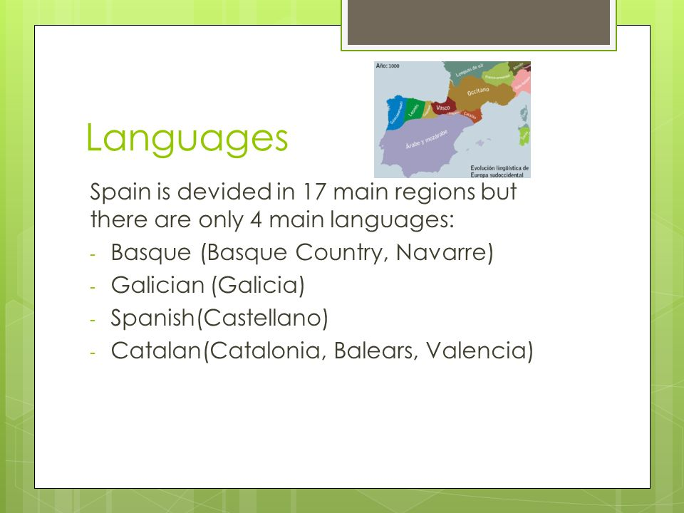Languages Spain is devided in 17 main regions but there are only 4 main languages: - Basque (Basque Country, Navarre) - Galician (Galicia) - Spanish(Castellano) - Catalan(Catalonia, Balears, Valencia)