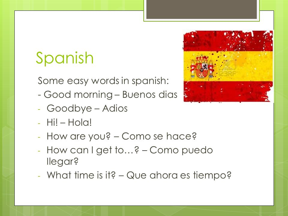 Spanish Some easy words in spanish: - Good morning – Buenos dias - Goodbye – Adios - Hi.