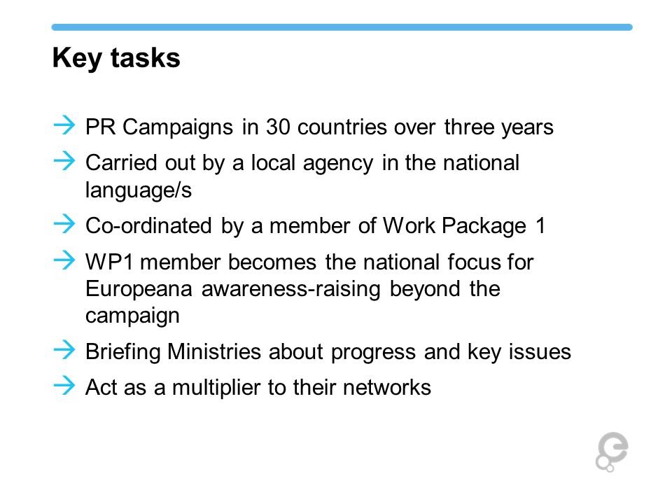 Key tasks PR Campaigns in 30 countries over three years Carried out by a local agency in the national language/s Co-ordinated by a member of Work Pack