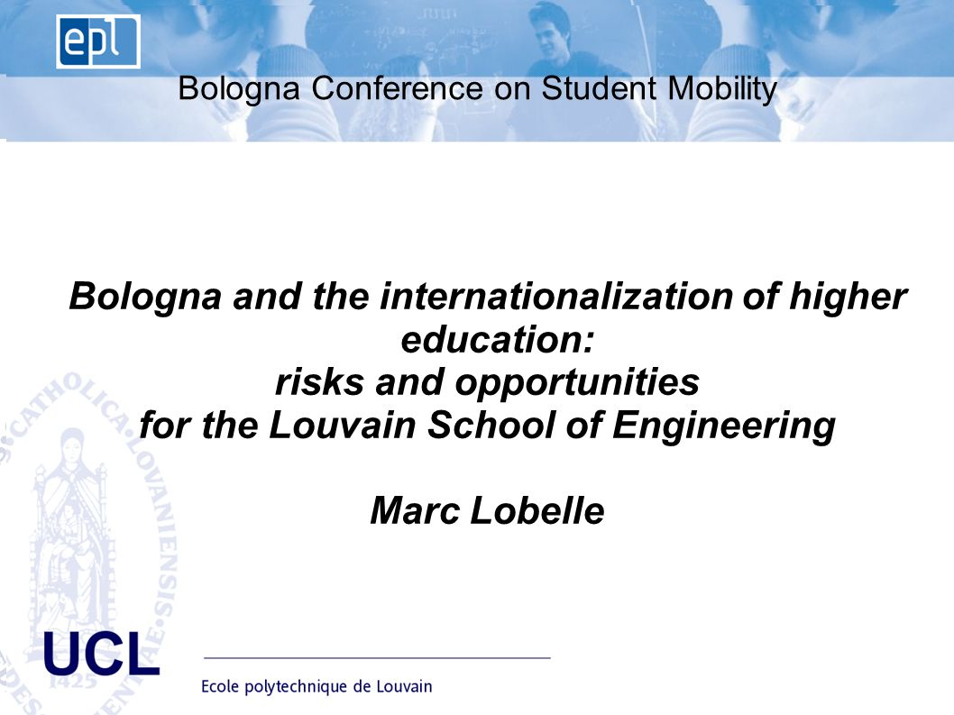 EPL Ecole polytechnique de Louvain Advisory Board du 10 janvier UCL Bologna Conference on Student Mobility Bologna and the internationalization of higher education: risks and opportunities for the Louvain School of Engineering Marc Lobelle