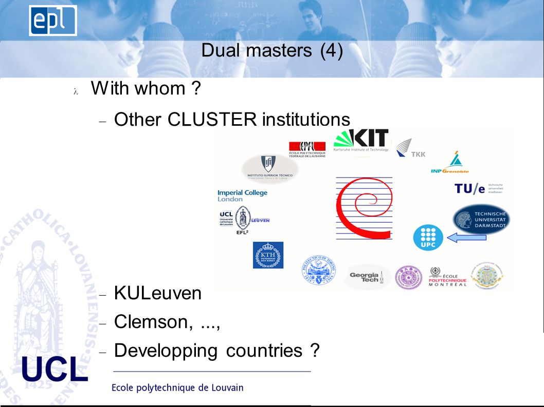 EPL Ecole polytechnique de Louvain Advisory Board du 10 janvier 2008 - 13 UCL Dual masters (4) With whom ? Other CLUSTER institutions KULeuven Clemson