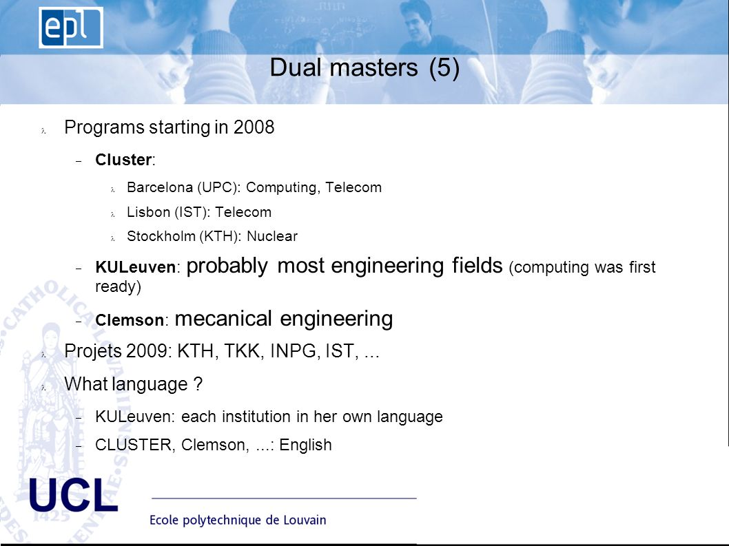 EPL Ecole polytechnique de Louvain Advisory Board du 10 janvier UCL Dual masters (5) Programs starting in 2008 Cluster: Barcelona (UPC): Computing, Telecom Lisbon (IST): Telecom Stockholm (KTH): Nuclear KULeuven: probably most engineering fields (computing was first ready) Clemson: mecanical engineering Projets 2009: KTH, TKK, INPG, IST,...
