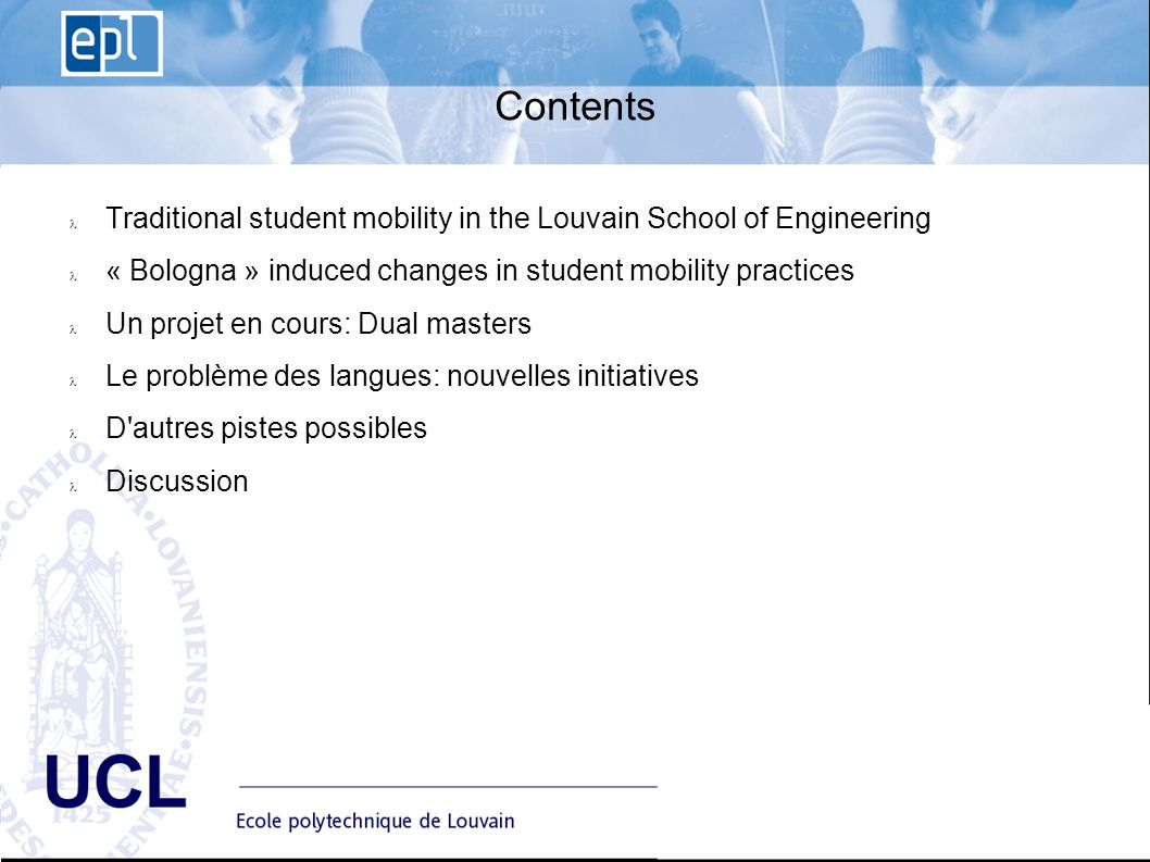 EPL Ecole polytechnique de Louvain Advisory Board du 10 janvier UCL Contents Traditional student mobility in the Louvain School of Engineering « Bologna » induced changes in student mobility practices Un projet en cours: Dual masters Le problème des langues: nouvelles initiatives D autres pistes possibles Discussion