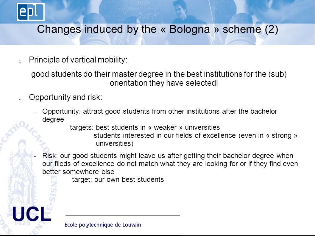 EPL Ecole polytechnique de Louvain Advisory Board du 10 janvier UCL Changes induced by the « Bologna » scheme (2) Principle of vertical mobility: good students do their master degree in the best institutions for the (sub) orientation they have selectedl Opportunity and risk: Opportunity: attract good students from other institutions after the bachelor degree targets: best students in « weaker » universities students interested in our fields of excellence (even in « strong » universities) Risk: our good students might leave us after getting their bachelor degree when our fileds of excellence do not match what they are looking for or if they find even better somewhere else target: our own best students