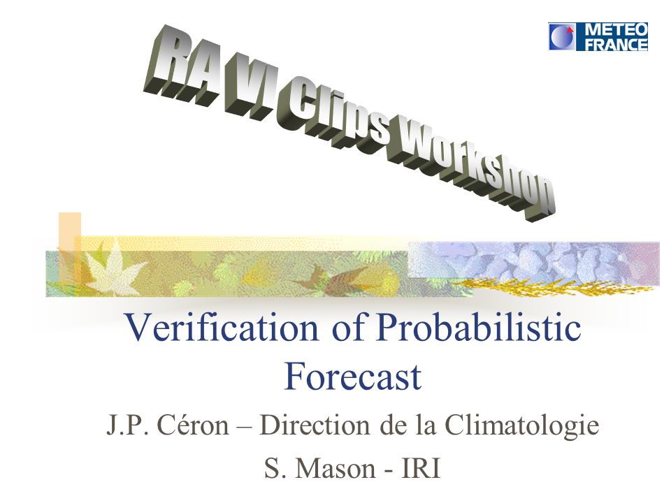 Verification of Probabilistic Forecast J.P. Céron – Direction de la Climatologie S. Mason - IRI