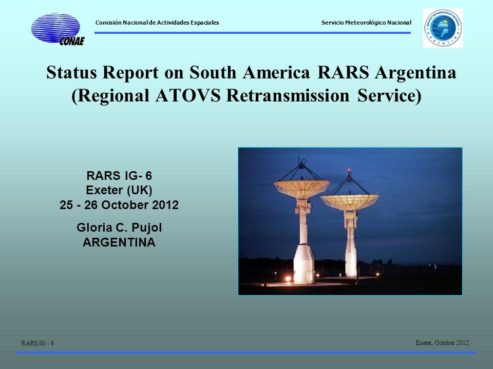 Comisión Nacional de Actividades Espaciales Exeter, October 2012 RARS IG - 6 Servicio Meteorológico Nacional Status Report on South America RARS Argentina (Regional ATOVS Retransmission Service) RARS IG- 6 Exeter (UK) 25 - 26 October 2012 Gloria C.