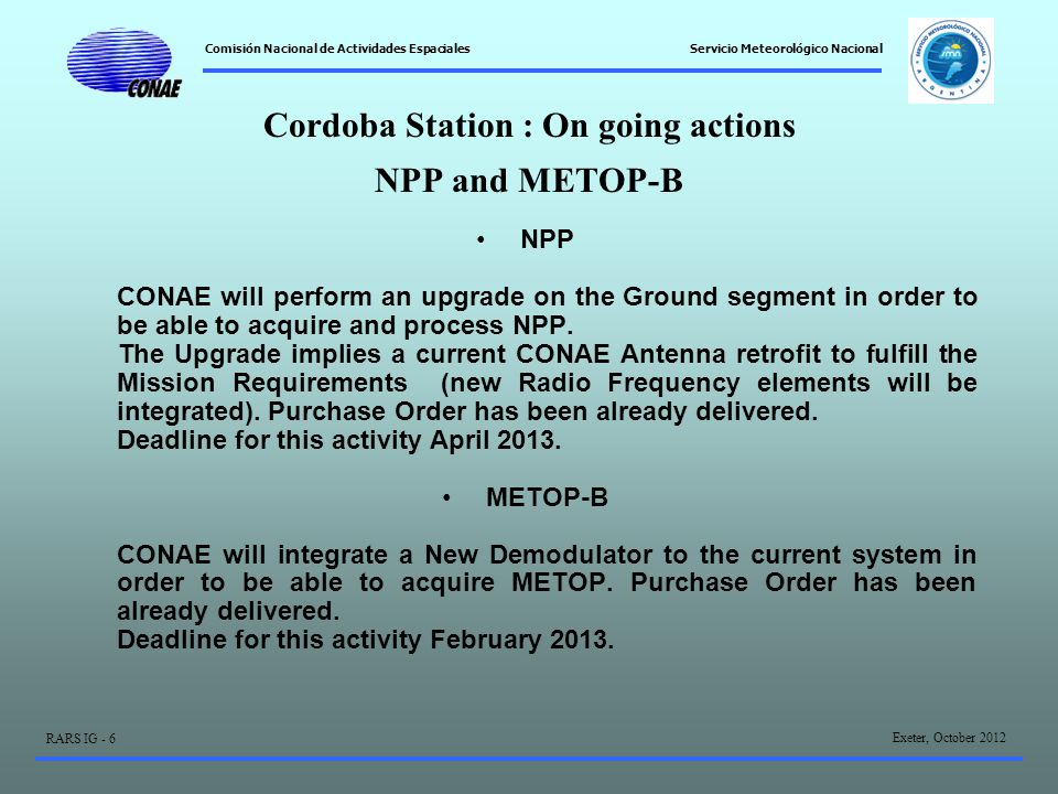 Comisión Nacional de Actividades Espaciales Exeter, October 2012 RARS IG - 6 Servicio Meteorológico Nacional Cordoba Station : On going actions NPP and METOP-B NPP CONAE will perform an upgrade on the Ground segment in order to be able to acquire and process NPP.