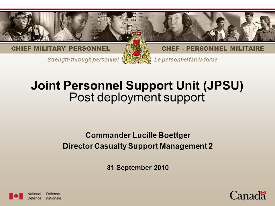 Strength through personnelLe personnel fait la force CHIEF MILITARY PERSONNEL CHEF - PERSONNEL MILITAIRE Joint Personnel Support Unit (JPSU) Post depl