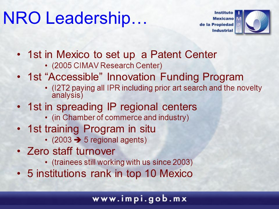 NRO Leadership… 1st in Mexico to set up a Patent Center (2005 CIMAV Research Center) 1st Accessible Innovation Funding Program (I2T2 paying all IPR including prior art search and the novelty analysis) 1st in spreading IP regional centers (in Chamber of commerce and industry) 1st training Program in situ (2003 5 regional agents) Zero staff turnover (trainees still working with us since 2003) 5 institutions rank in top 10 Mexico