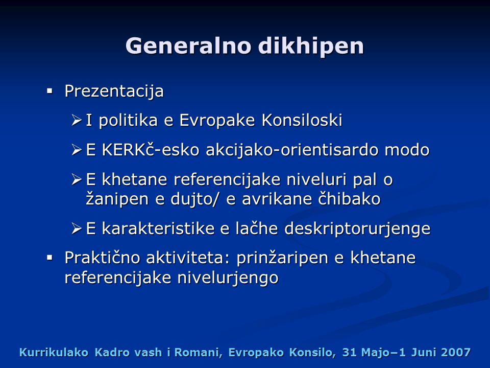 Kurrikulako Kadro vash i Romani, Evropako Konsilo, 31 Majo1 Juni 2007 Generalno dikhipen Prezentacija Prezentacija I politika e Evropake Konsiloski I politika e Evropake Konsiloski E KERKč-esko akcijako-orientisardo modo E KERKč-esko akcijako-orientisardo modo E khetane referencijake niveluri pal o žanipen e dujto/ e avrikane čhibako E khetane referencijake niveluri pal o žanipen e dujto/ e avrikane čhibako E karakteristike e lačhe deskriptorurjenge E karakteristike e lačhe deskriptorurjenge Praktično aktiviteta: prinžaripen e khetane referencijake nivelurjengo Praktično aktiviteta: prinžaripen e khetane referencijake nivelurjengo