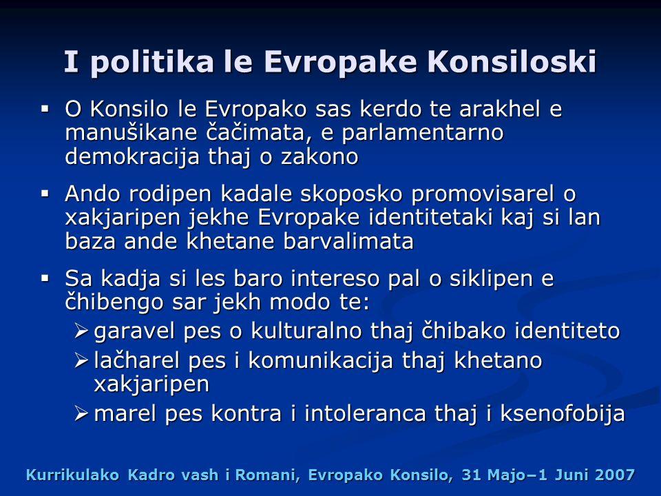 Kurrikulako Kadro vash i Romani, Evropako Konsilo, 31 Majo1 Juni 2007 I politika le Evropake Konsiloski O Konsilo le Evropako sas kerdo te arakhel e manušikane čačimata, e parlamentarno demokracija thaj o zakono O Konsilo le Evropako sas kerdo te arakhel e manušikane čačimata, e parlamentarno demokracija thaj o zakono Ando rodipen kadale skoposko promovisarel o xakjaripen jekhe Evropake identitetaki kaj si lan baza ande khetane barvalimata Ando rodipen kadale skoposko promovisarel o xakjaripen jekhe Evropake identitetaki kaj si lan baza ande khetane barvalimata Sa kadja si les baro intereso pal o siklipen e čhibengo sar jekh modo te: Sa kadja si les baro intereso pal o siklipen e čhibengo sar jekh modo te: garavel pes o kulturalno thaj čhibako identiteto garavel pes o kulturalno thaj čhibako identiteto lačharel pes i komunikacija thaj khetano xakjaripen lačharel pes i komunikacija thaj khetano xakjaripen marel pes kontra i intoleranca thaj i ksenofobija marel pes kontra i intoleranca thaj i ksenofobija